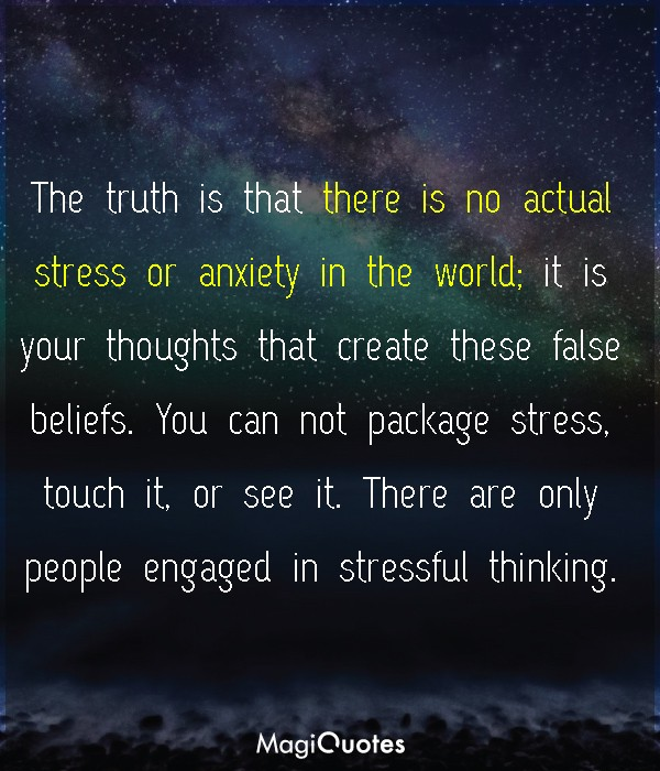 The truth is that there is no actual stress or anxiety in the world
