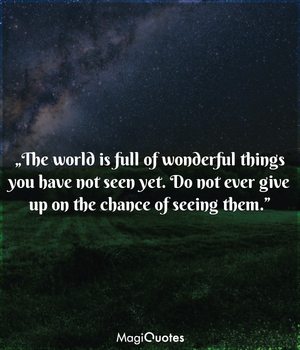 The world is full of wonderful things you have not seen yet