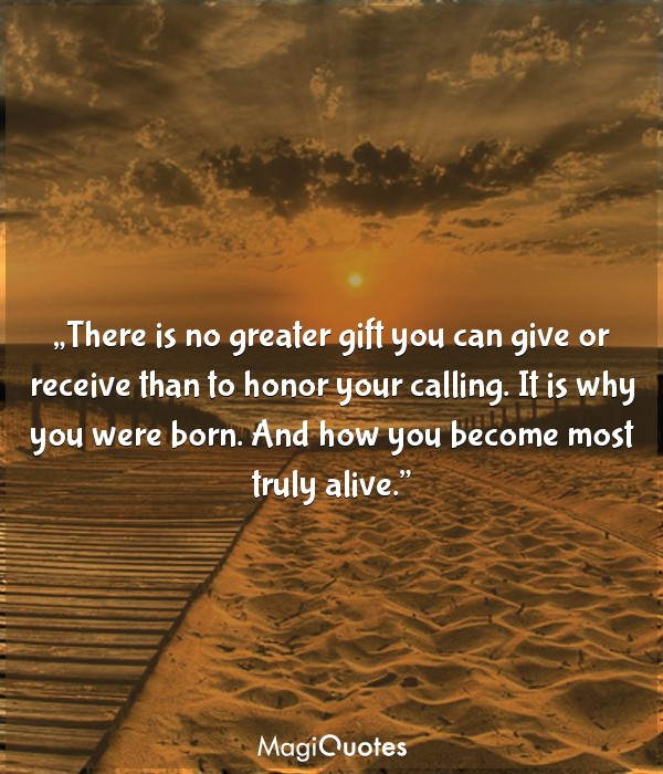 There is no greater gift you can give or receive than to honor your calling