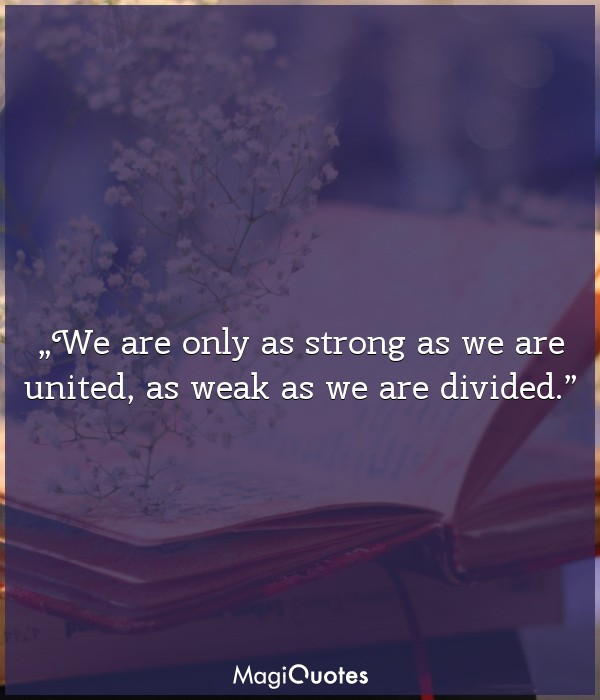 We are only as strong as we are united