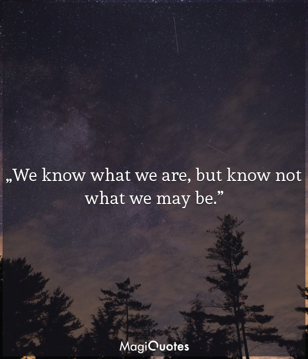 We know what we are, but know not what we may be