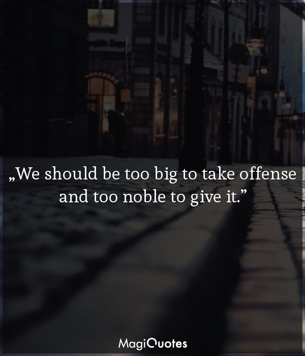 We should be too big to take offense and too noble to give it