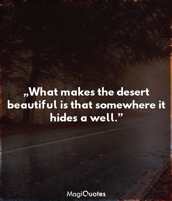 What makes the desert beautiful is that somewhere it hides a well