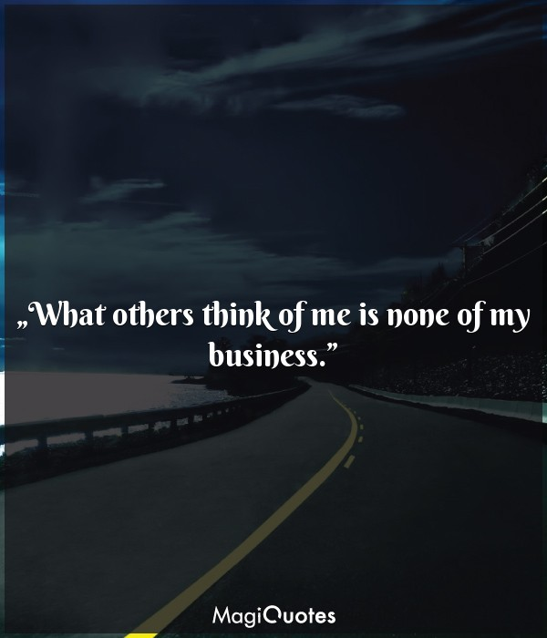 What others think of me is none of my business