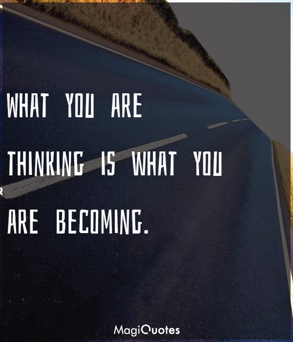 What you are thinking is what you are becoming