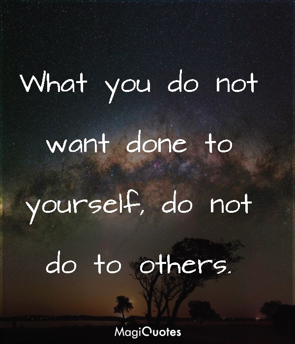 What you do not want done to yourself