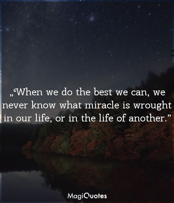 When we do the best we can we never know what miracle is wrought in our life