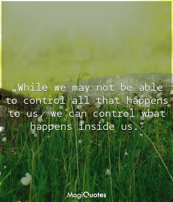 While we may not be able to control all that happens to us