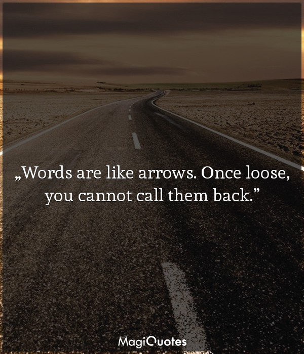 Words are like arrows. Once loose, you cannot call them back