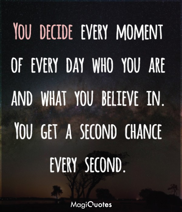 You decide every moment of every day who you are and what you believe in