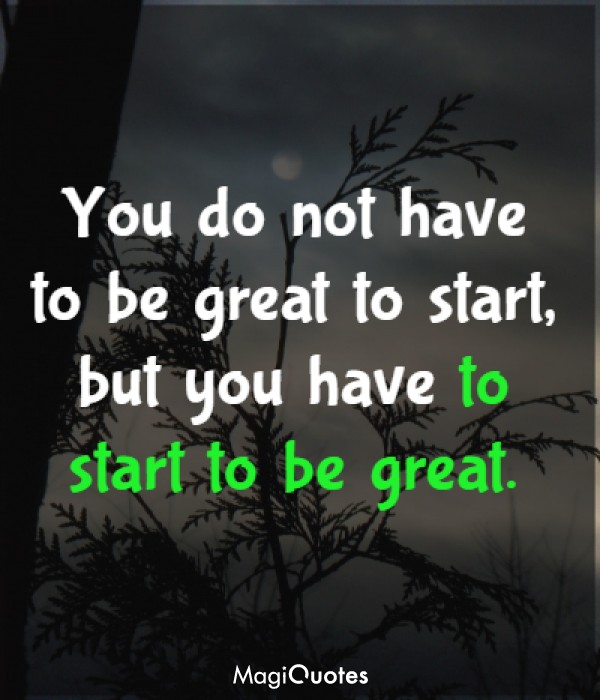 You do not have to be great to start