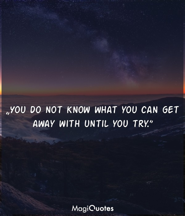 You do not know what you can get away with until you try