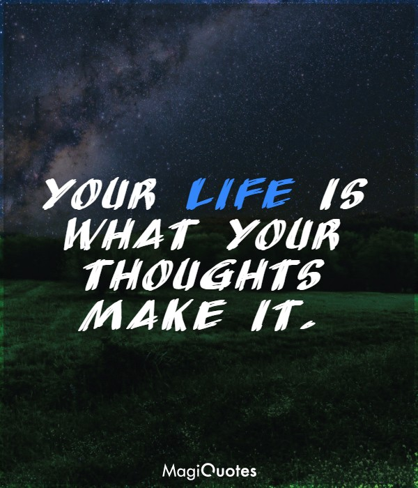 Your life is what your thoughts make it