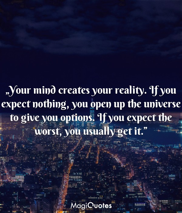 Your mind creates your reality