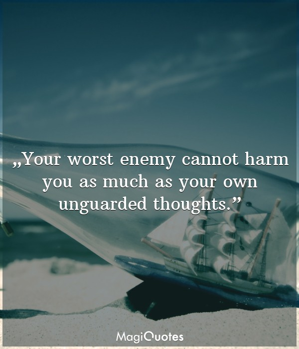 Your worst enemy cannot harm you