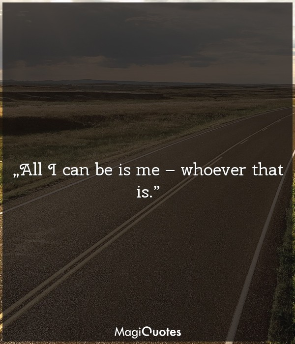 All I can be is me – whoever that is