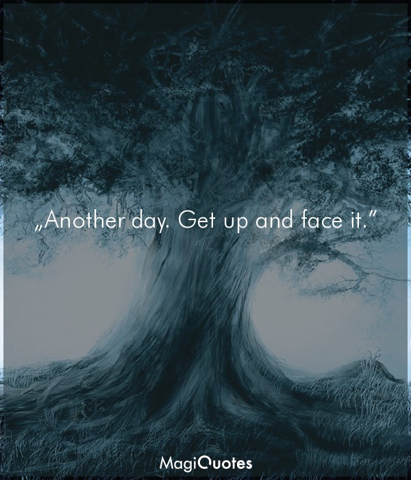 Another day. Get up and face it