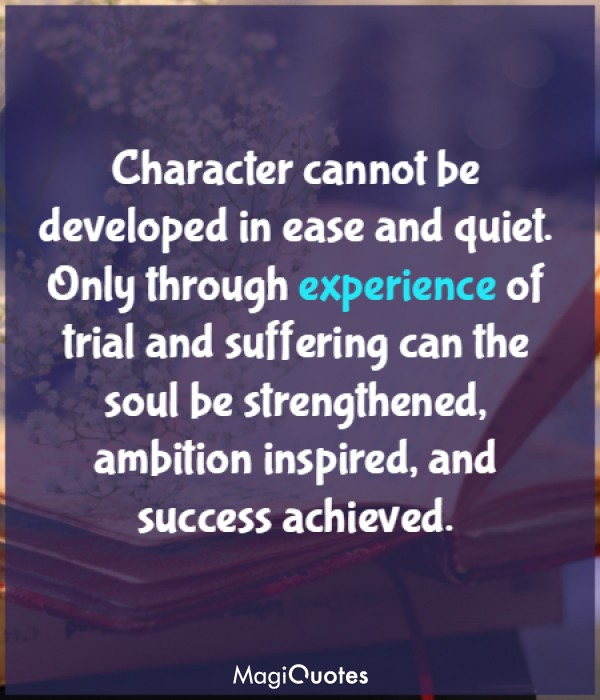 Character cannot be developed in ease and quiet