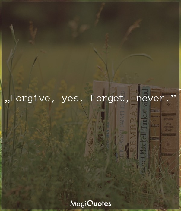 Forgive, yes. Forget, never
