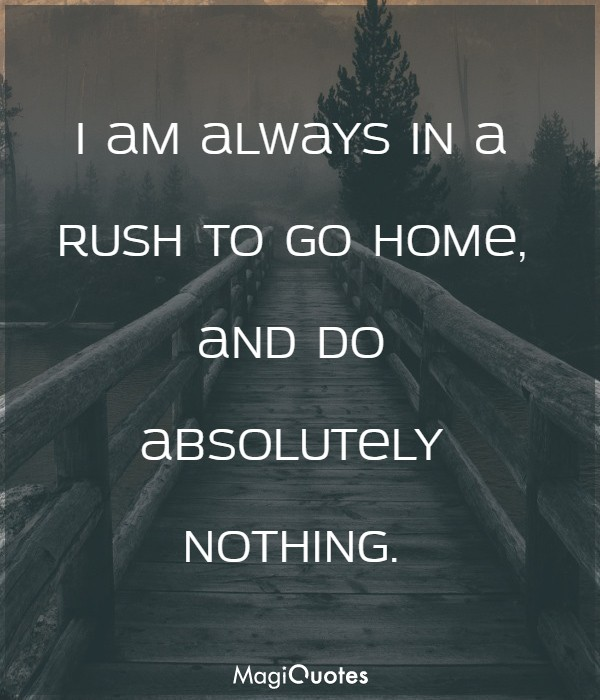 I am always in a rush to go home