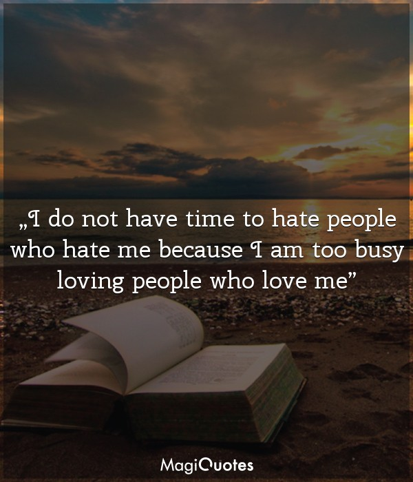 I do not have time to hate people who hate me
