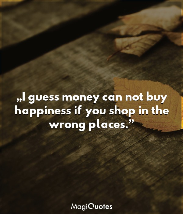 I guess money can not buy happiness