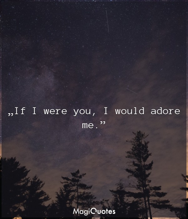 If I were you, I would adore me.