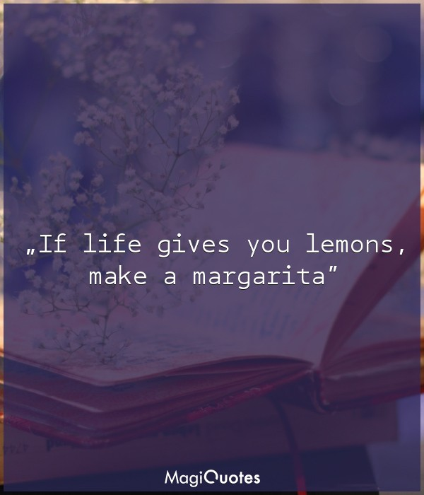 If life gives you lemons, make a margarita