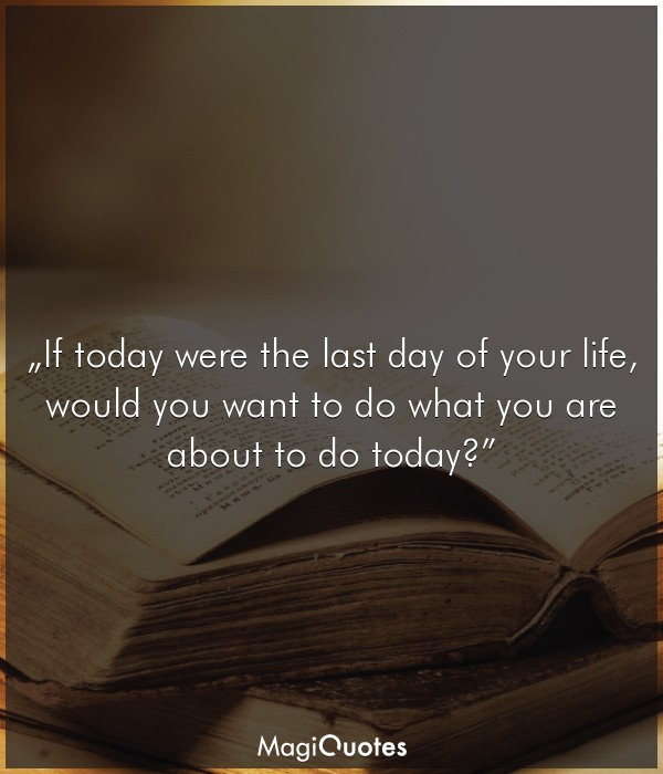 If today were the last day of your life