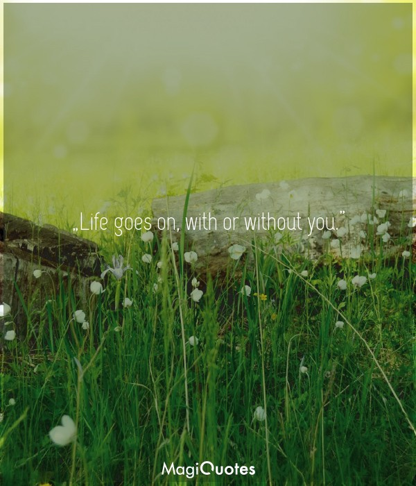 Life goes on, with or without you