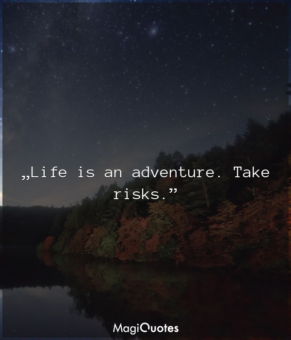 Life is an adventure. Take risks