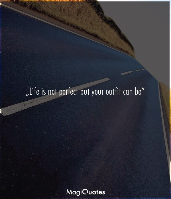 Life is not perfect but your outfit can be