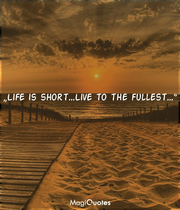 Life is short. Live to the fullest