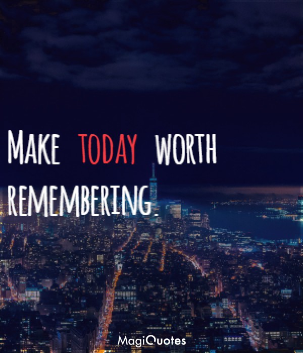 Make today worth remembering