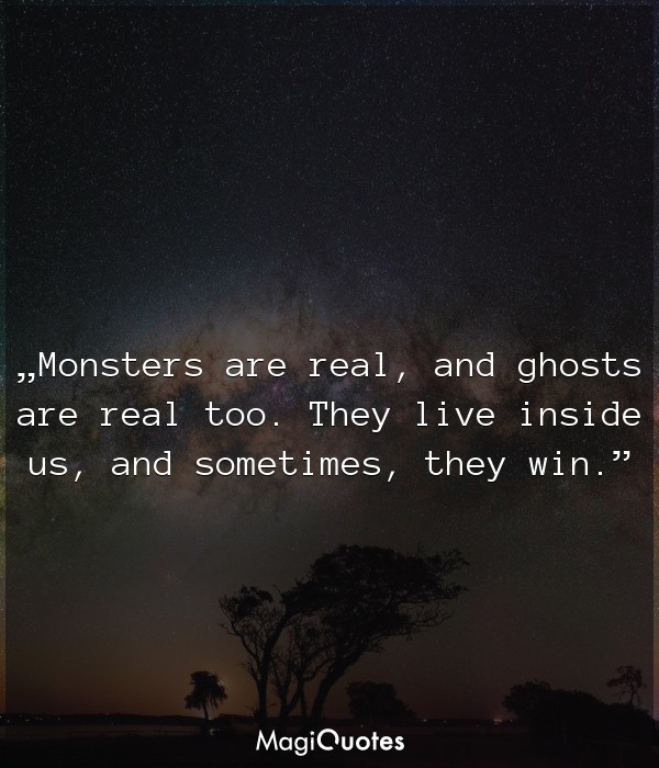 Monsters are real, and ghosts are real too