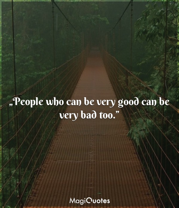 People who can be very good can be very bad too