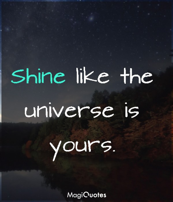 Shine like the universe is yours