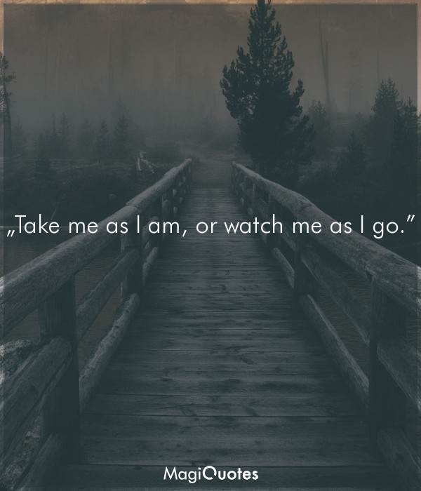 Take me as I am, or watch me as I go