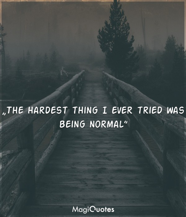 The hardest thing I ever tried was being normal