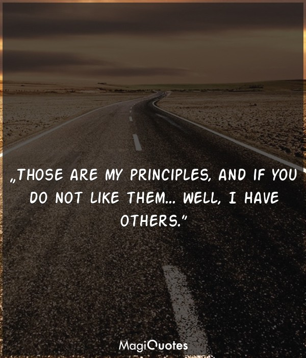 Those are my principles, and if you do not like them