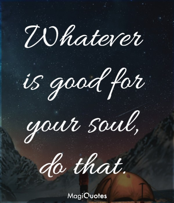 Whatever is good for your soul