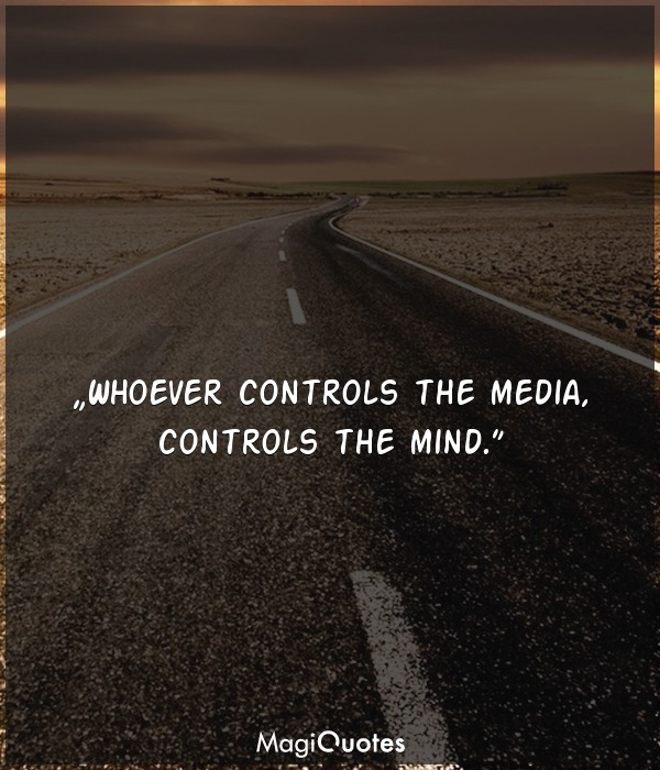 Whoever controls the media, controls the mind