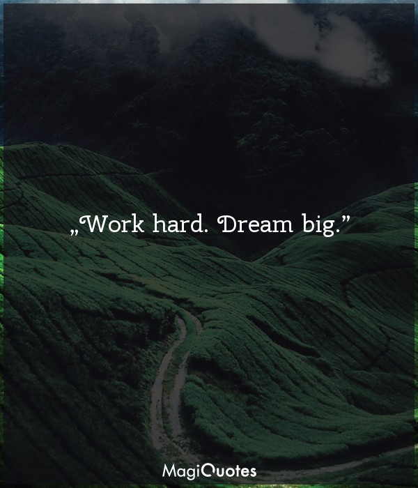 Work hard. Dream big