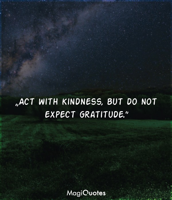 Act with kindness, but do not expect gratitude