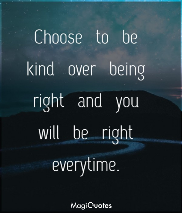 Choose to be kind over being right and you will be right everytime