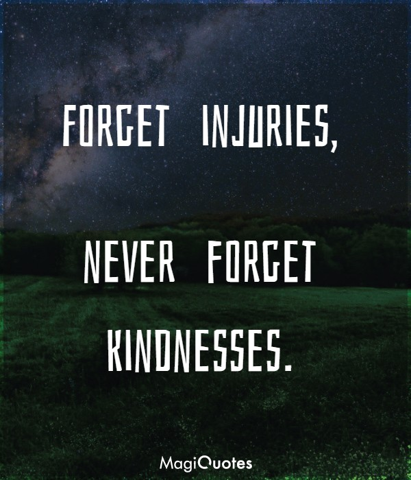 Forget injuries, never forget kindnesses