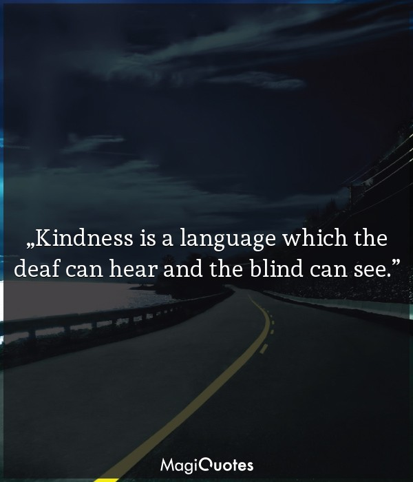 Kindness is a language which the deaf can hear