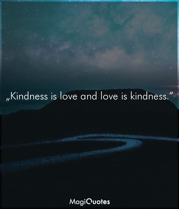 Kindness is love and love is kindness