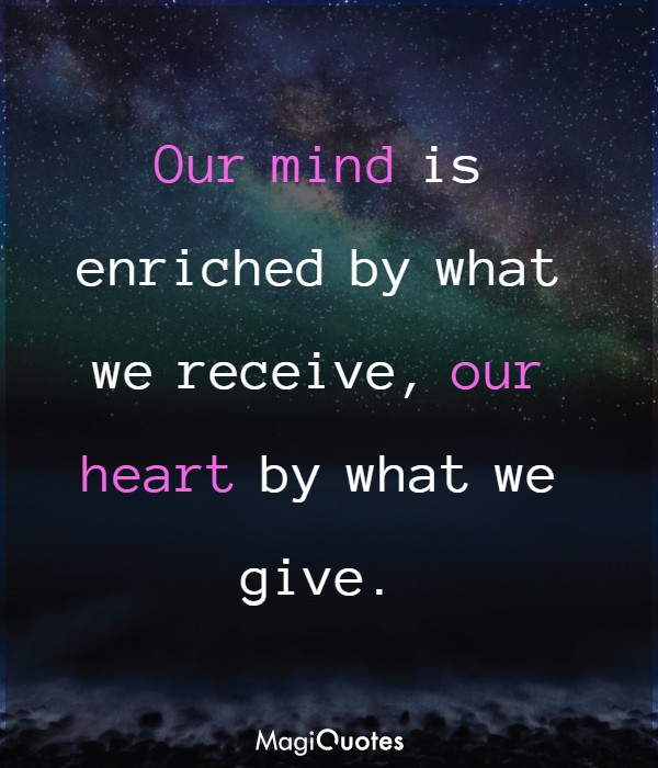Our mind is enriched by what we receive