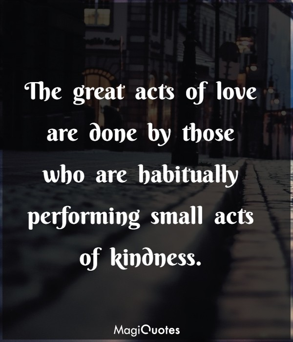 The great acts of love are done